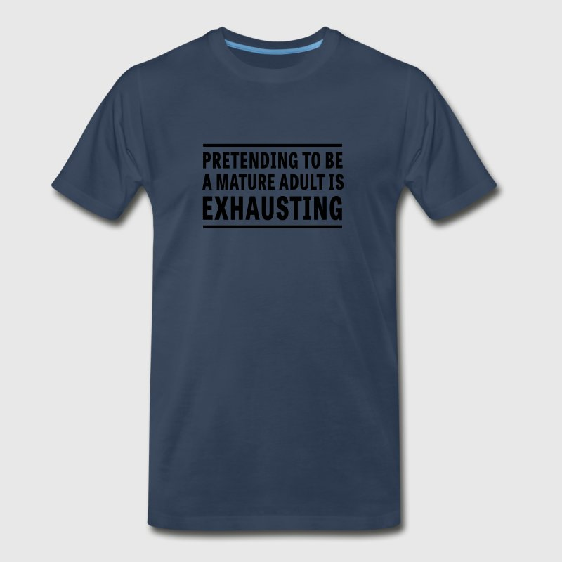 Pretending I'm a Mature Adult is Exhausting T-Shirts - Men's Premium T-Shirt