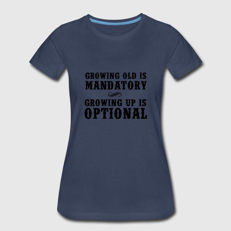 Growing old is mandatory. Growing up is Optional Women's T-Shirts - Women's Premium T-Shirt