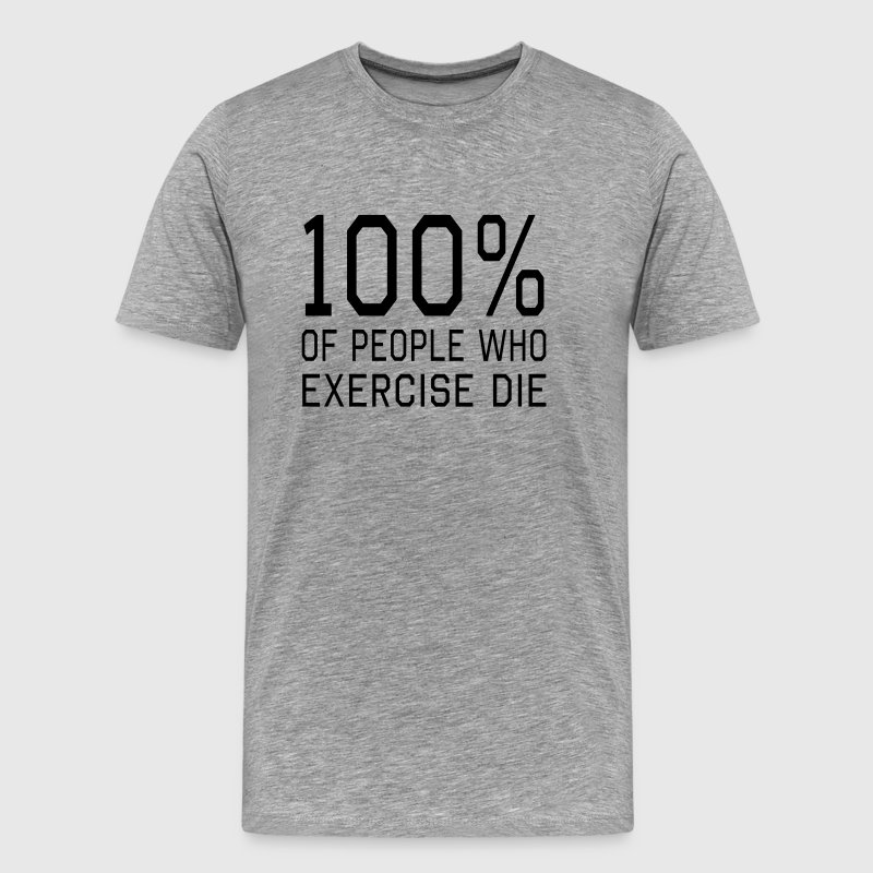 100% of people who exercise die T-Shirts - Men's Premium T-Shirt