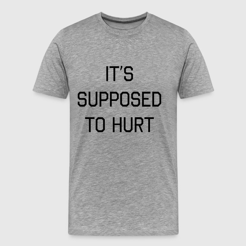 It's supposed to hurt T-Shirts - Men's Premium T-Shirt
