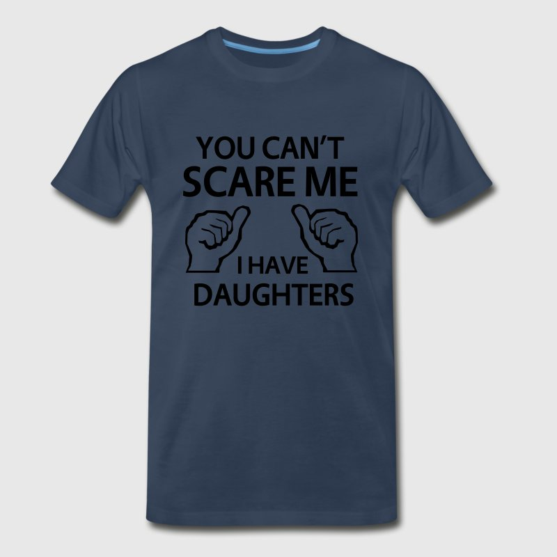 You can't scare me. I have daughters T-Shirts - Men's Premium T-Shirt