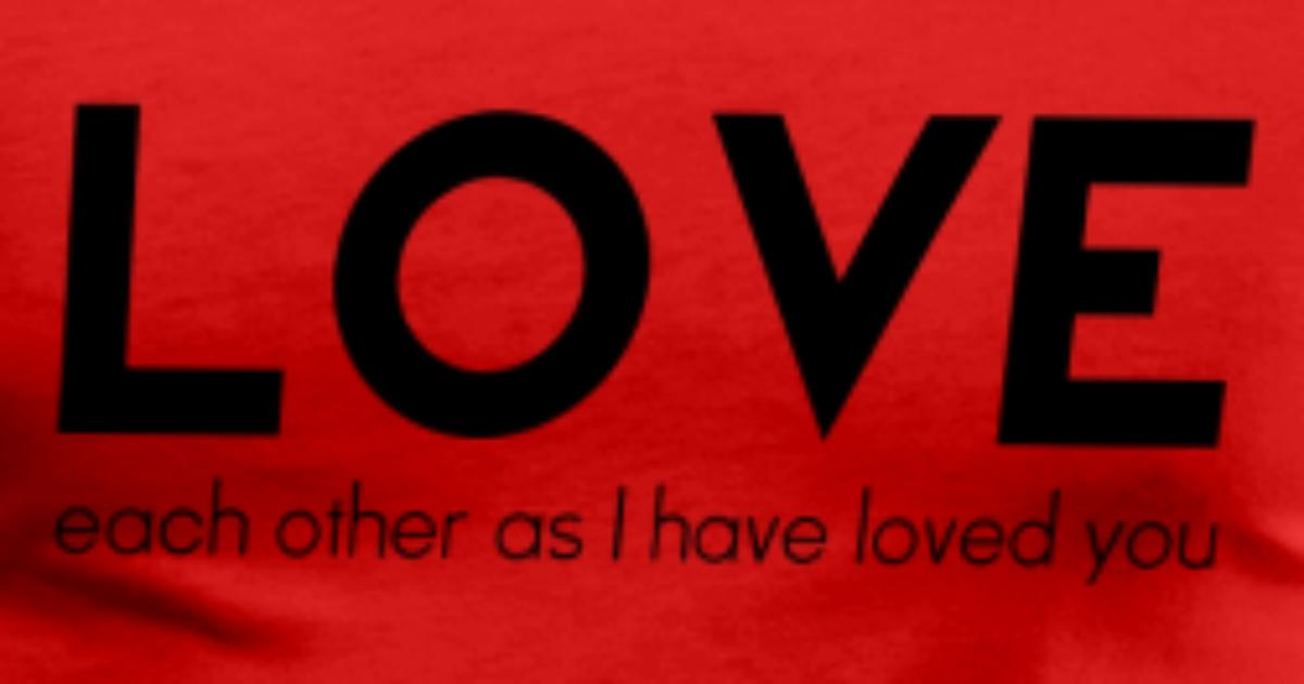 Love Each Other As I Have Loved You: Love Each Other As I Have Loved You T-Shirt