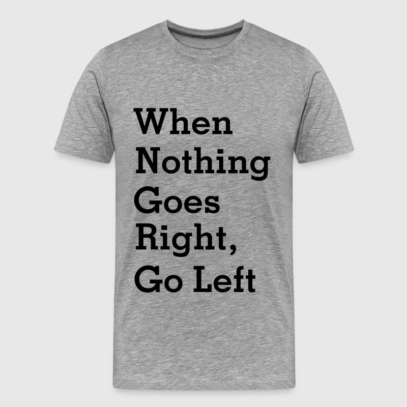 When Nothing Goes Right, Go left T-Shirts - Men's Premium T-Shirt