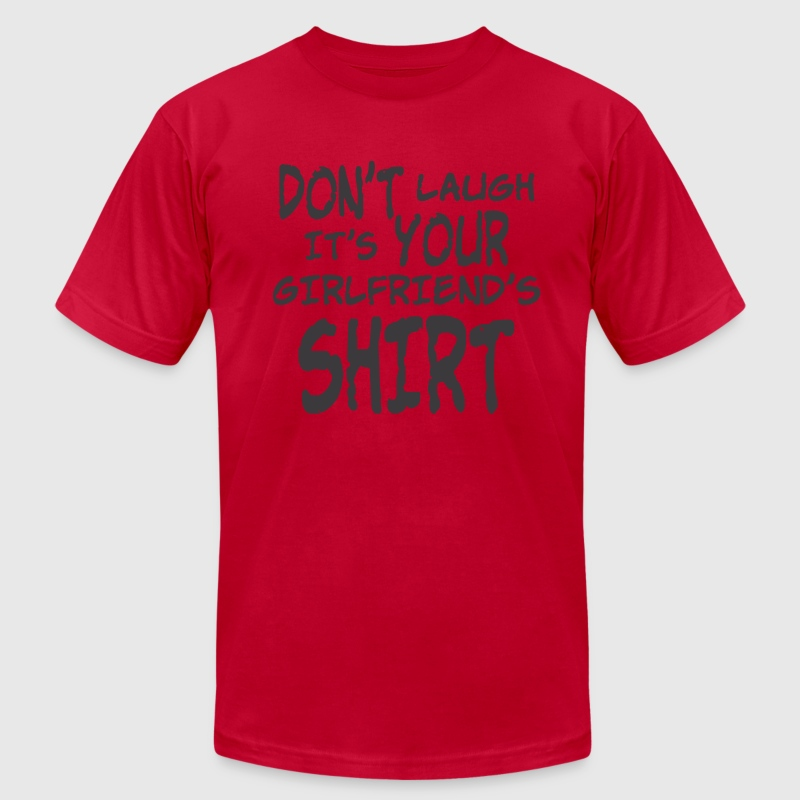 DON'T LAUGH IT'S YOUR GIRLFRIEND'S SHIRT - Men's T-Shirt by American Apparel
