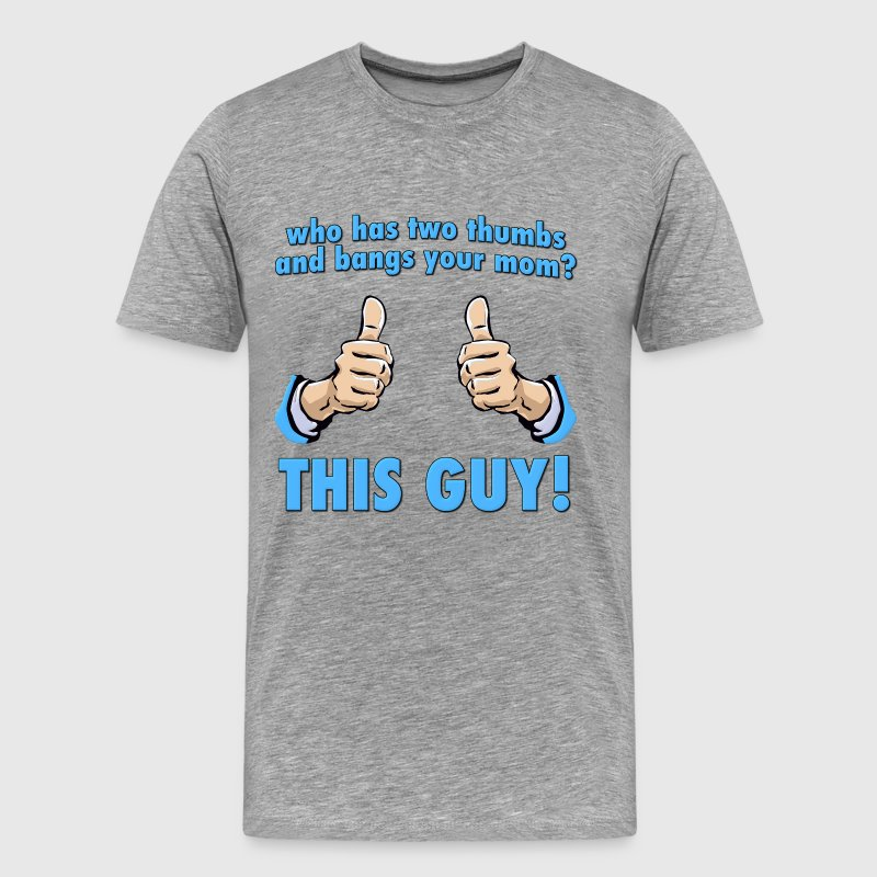 Who Bangs Your Mom?  This Guy! T-Shirts - Men's Premium T-Shirt