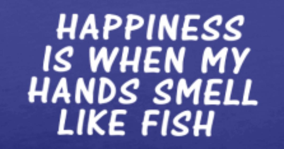 Happiness is when my hands smell like fish t shirt for Breath smells like fish
