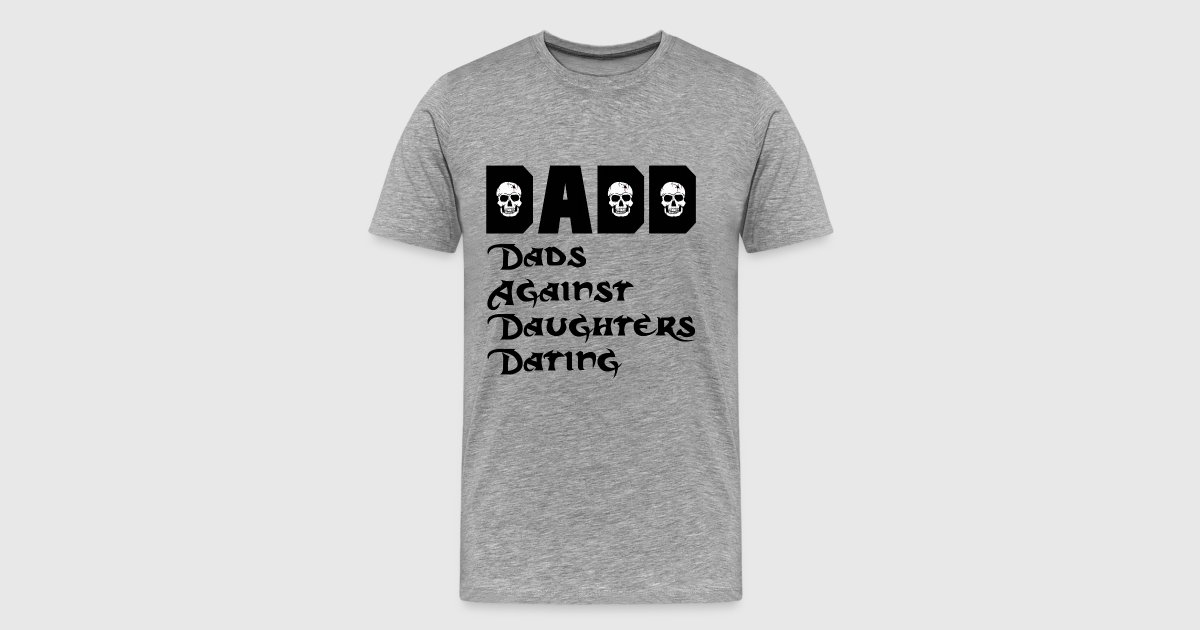 dadd dads against daughters dating t shirt Discover dads against daughters dating t-shirt, a custom product made just for you by teespring with world-class production and customer support, your satisfaction.