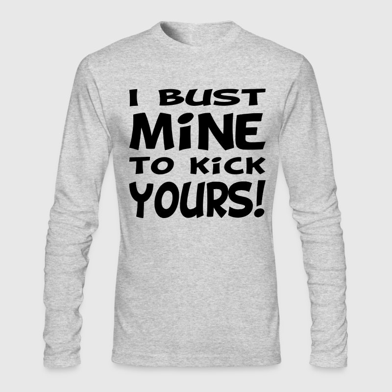 I Bust Mine To Kick Yours Long Sleeve Shirts - Men's Long Sleeve T-Shirt by Next Level