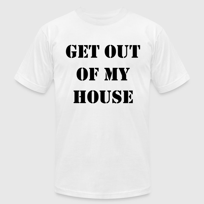 Get out of my house.  T-Shirts - Men's T-Shirt by American Apparel