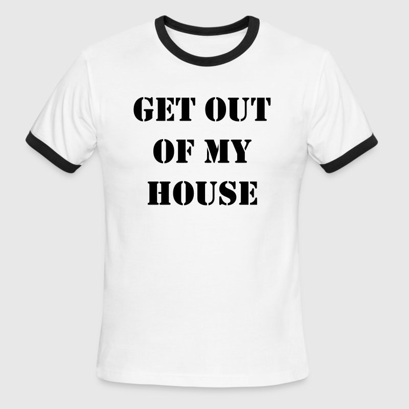 Get out of my house.  T-Shirts - Men's Ringer T-Shirt