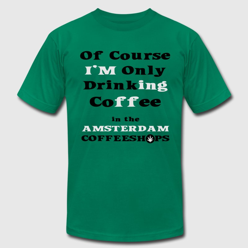 Of course I'm only drinking Coffee in the Amsterdam Coffeeshop T-Shirts - Men's T-Shirt by American Apparel