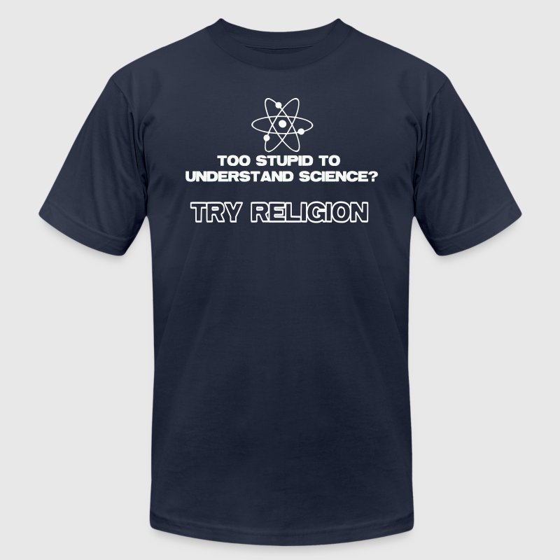 Too Stupid To Understand Science Try Religion - Men's T-Shirt by American Apparel