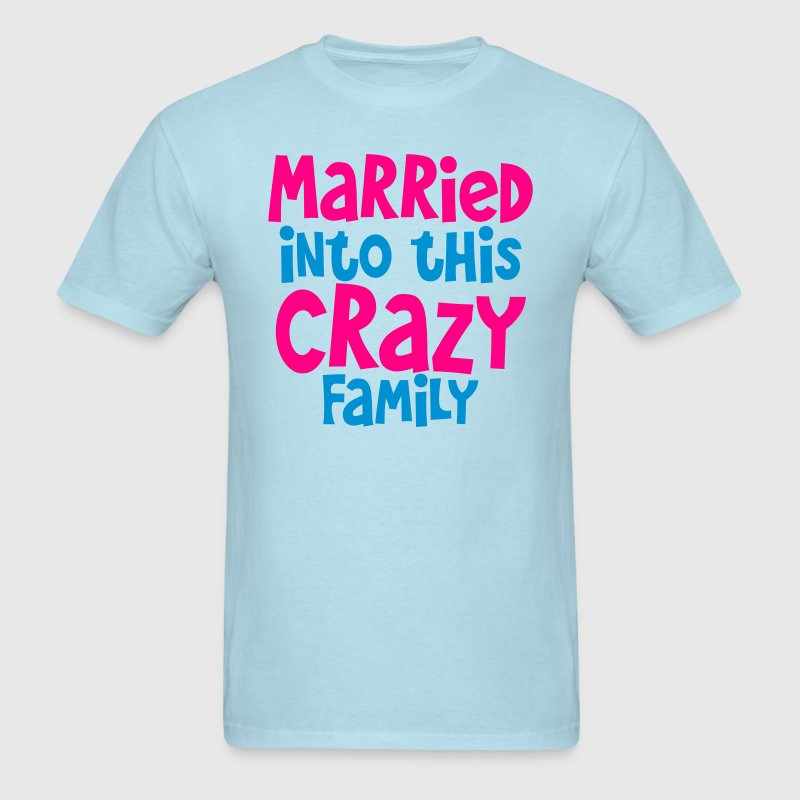 married into this crazy family- good for family picnic! T-Shirts - Men's T-Shirt