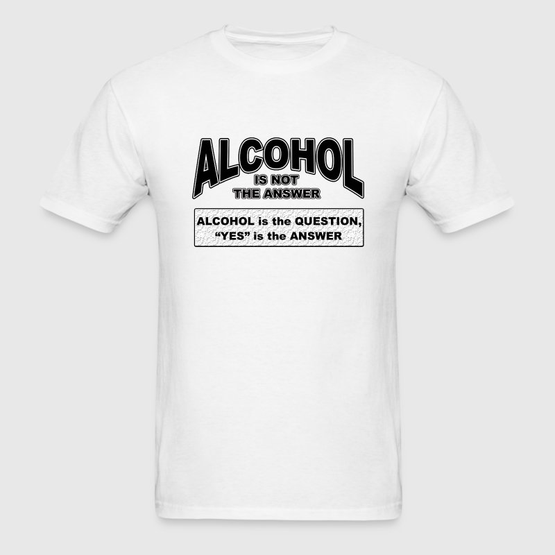 alcohol is not the answer - Men's T-Shirt