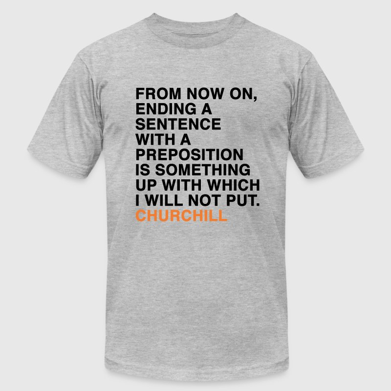 FROM NOW ON, ENDING A SENTENCE WITH A PREPOSITION IS SOMETHING UP WITH WHICH I WILL NOT PUT. CHURCHILL quote T-Shirts - Men's T-Shirt by American Apparel