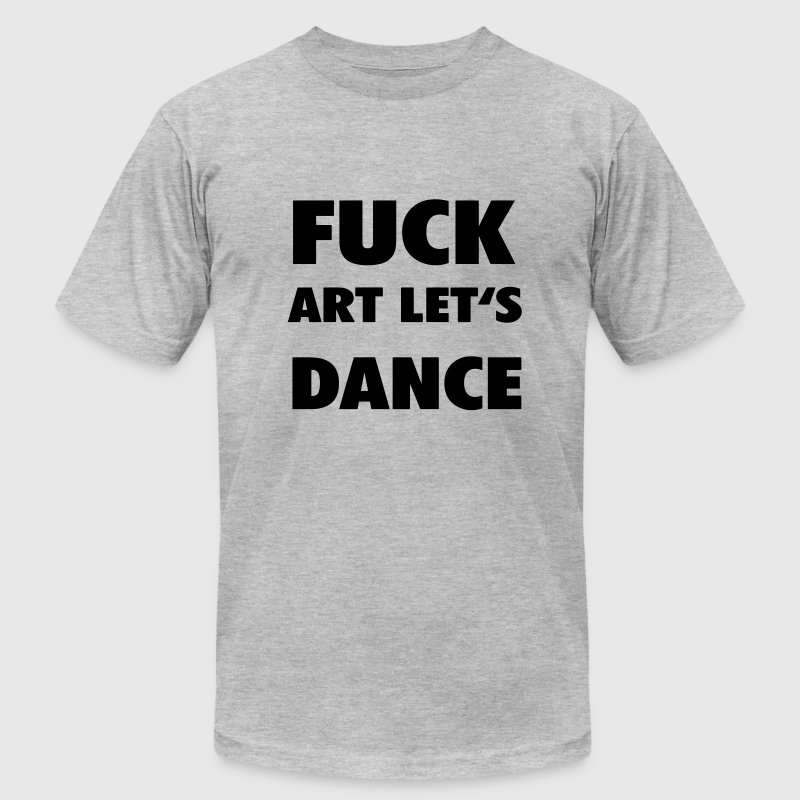 Fuck art lets dance T-Shirts - Men's Fine Jersey T-Shirt