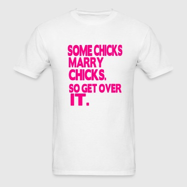 SOME CHICKS MARRY CHICKS. SO GET OVER IT. - Men's T-Shirt