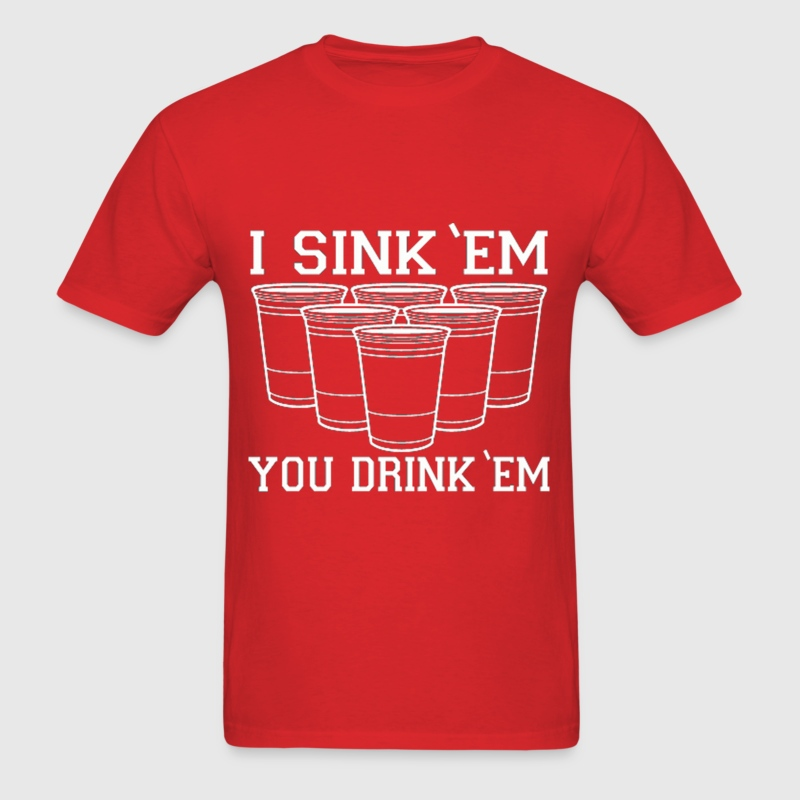 I Sink Em You Drink Em Beer Pong Design T-Shirts - Men's T-Shirt