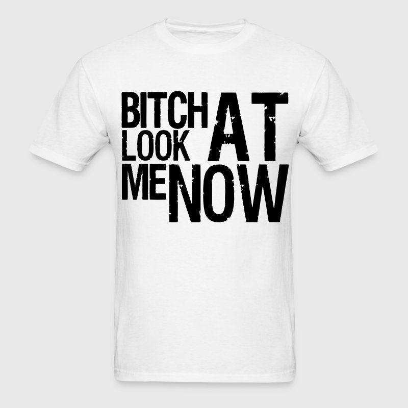 BITCH LOOK AT ME NOW - Men's T-Shirt