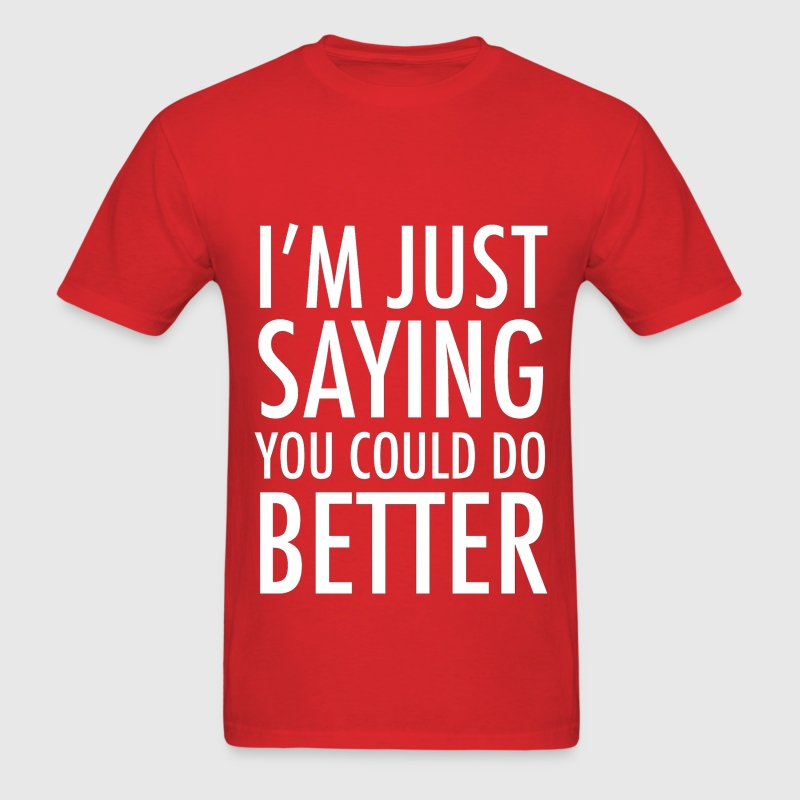 I'm Just Saying You Could Do Better  T-Shirts - Men's T-Shirt