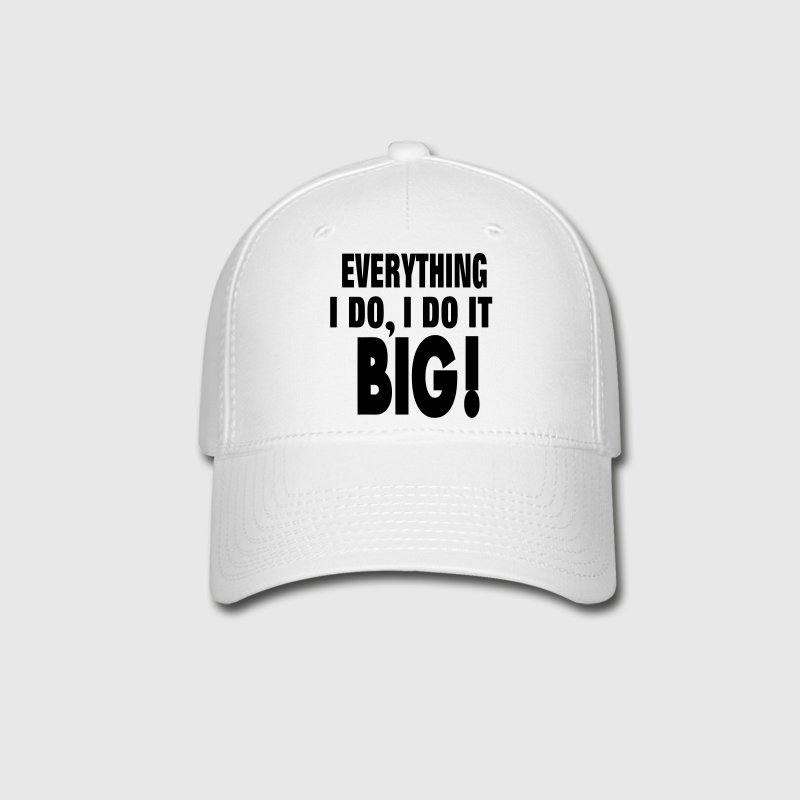 EVERYTHING I DO, I DO IT BIG! - Baseball Cap