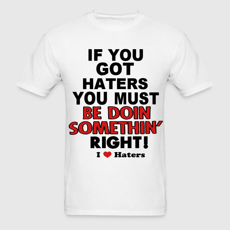 IF YOU GOT HATERS YOU MUST BE DOIN SOMETHIN' RIGHT T-Shirts - Men's T-Shirt