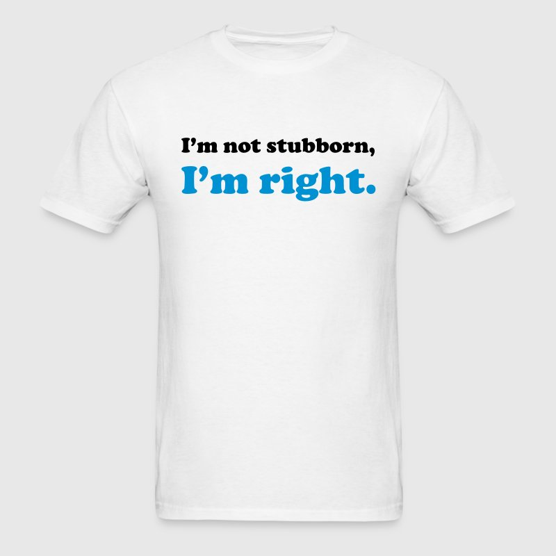I'm not stubborn, I'm right - Men's T-Shirt