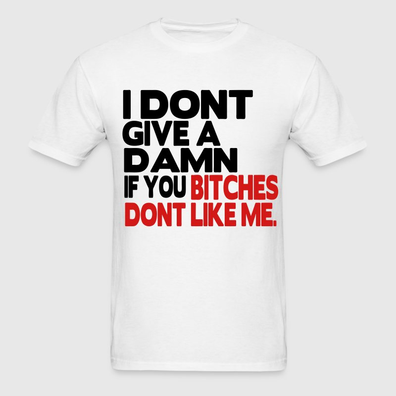 I DONT GIVE A DAMN IF YOU BITCHES DONT LIKE ME. T-Shirts - Men's T-Shirt