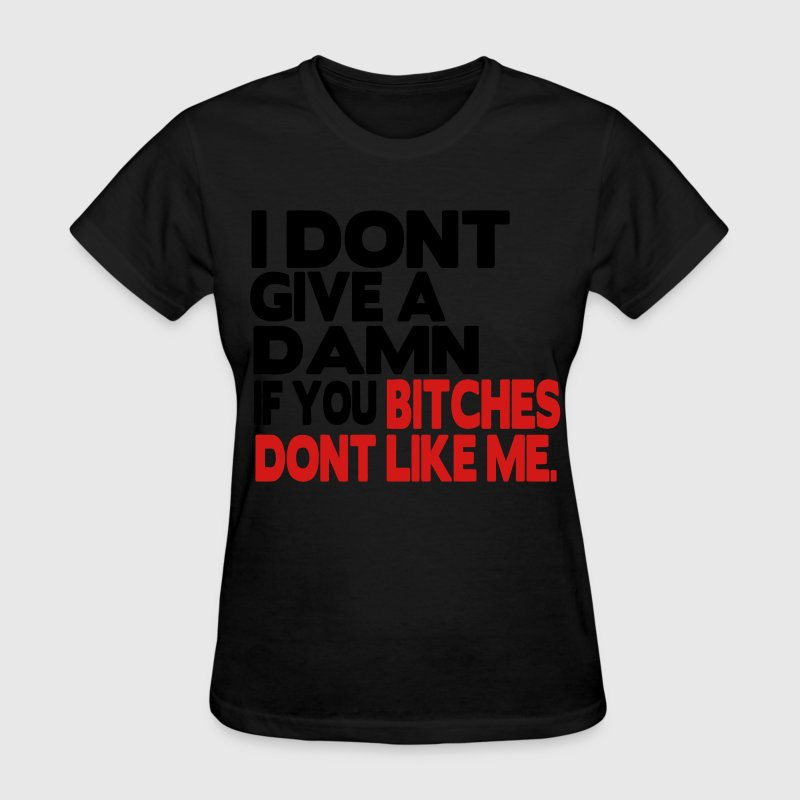 I DONT GIVE A DAMN IF YOU BITCHES DONT LIKE ME. Women's T-Shirts - Women's T-Shirt