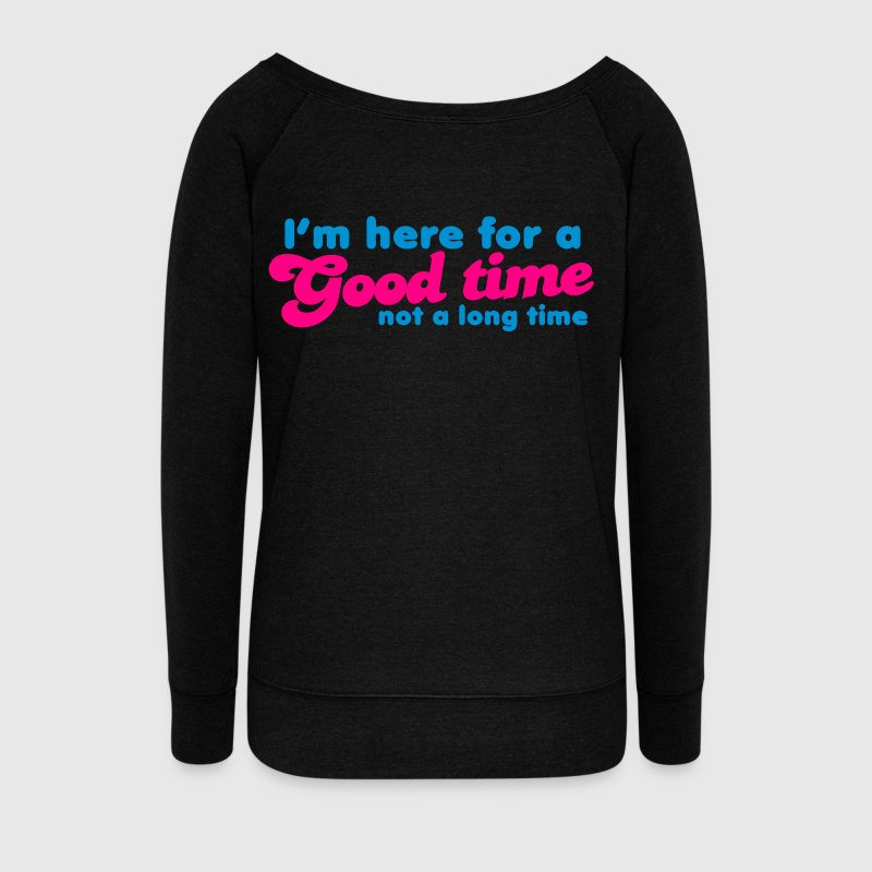 I'm here for a GOOD TIME not a long TIME!  Long Sleeve Shirts - Women's Wideneck Sweatshirt