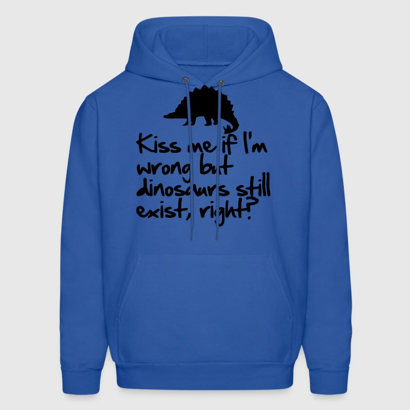 Kiss me if I'm wrong but dinosaurs still exist Hoodies - Men's Hoodie