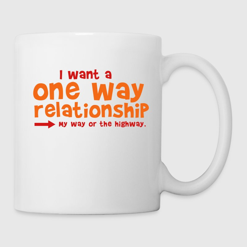 I WANT A ONE WAY RELATIONSHIP - my way or the highway New Apparel - Coffee/Tea Mug