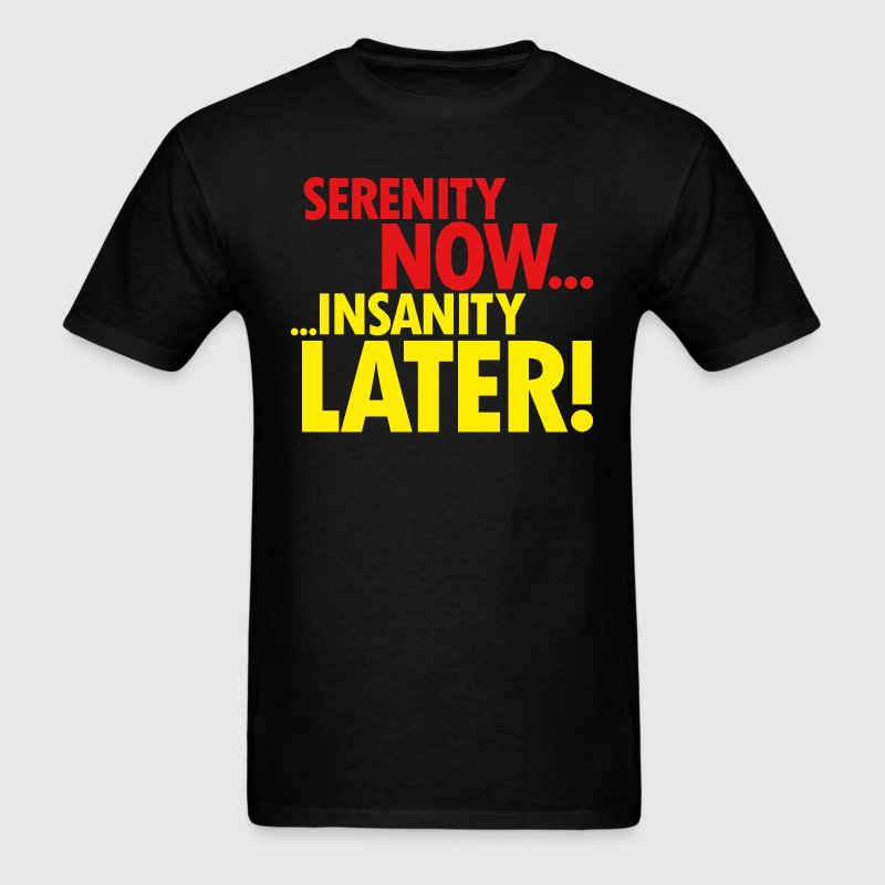 SERENITY NOW T-Shirts - Men's T-Shirt