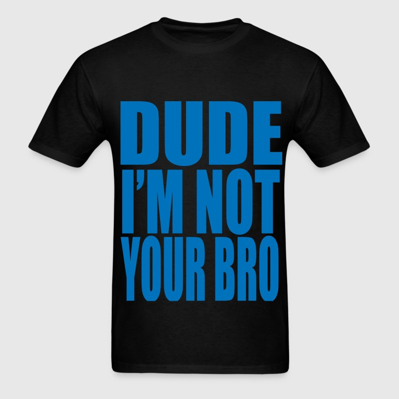 dude im not your bro T-Shirts - Men's T-Shirt