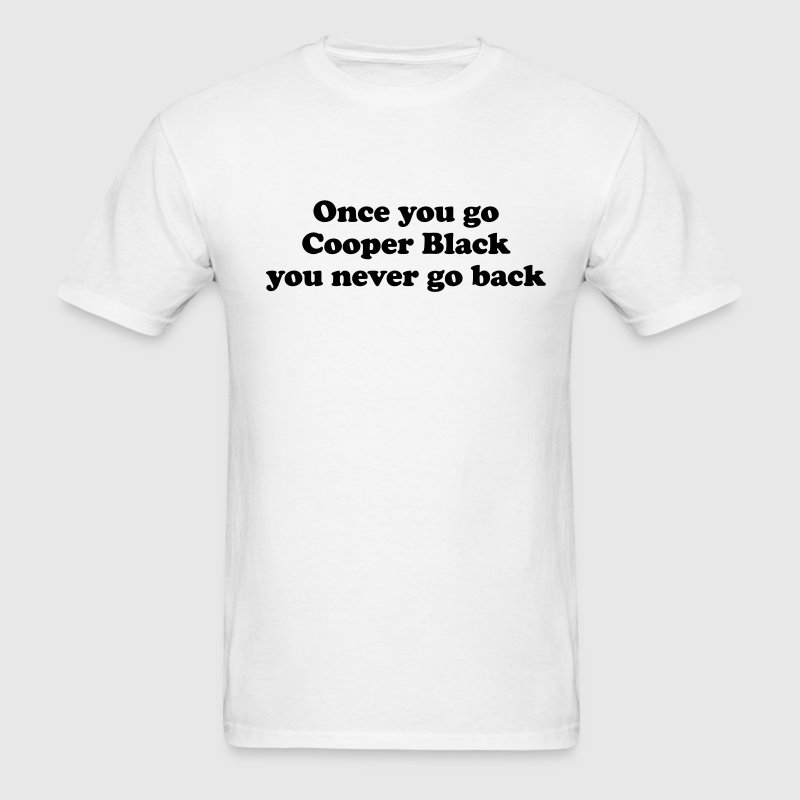 Once you go Cooper Black you never go back T-Shirts - Men's T-Shirt