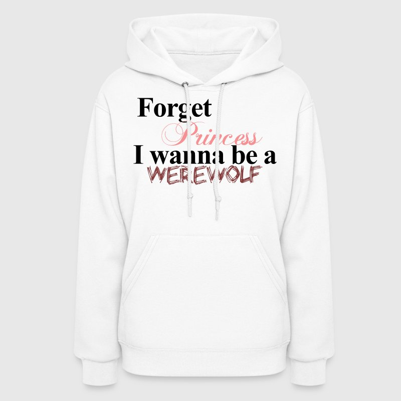 Forget Princess I wanna be a WEREWOLF Twilight Hoodie - Women's Hoodie