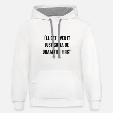 Ill ILL GET OVER IT JUST GOTTA BE DRAMATIC FIRST - Unisex Two-Tone Hoodie