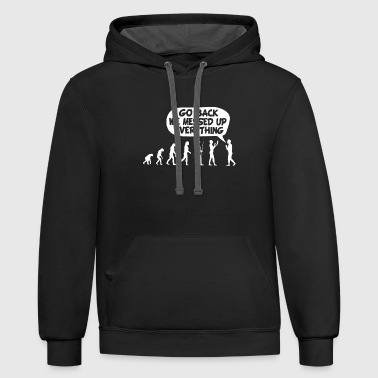 Evolution go back we messed up everything - Contrast Hoodie