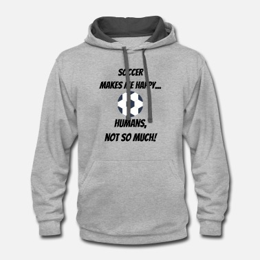 Soccer makes me happy... Humans, not so much! - Contrast Hoodie