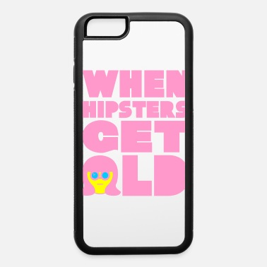 Get Older WHEN HIPSTERS GET OLD - iPhone 6 Case