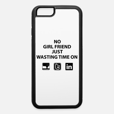 Just No girl friend just wasting time - iPhone 6 Case