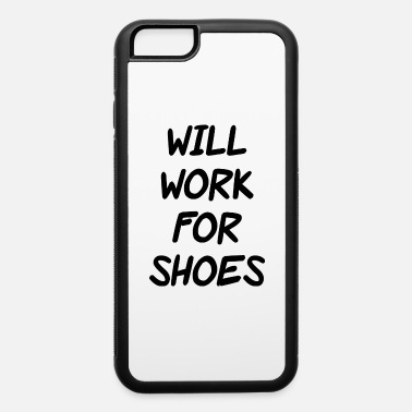 Will Work For Shoes Funny rude slogan joke humour will work for shoes - iPhone 6 Case