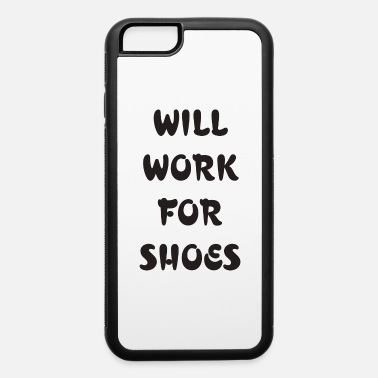 Will Work For Shoes will work for shoes - iPhone 6 Case