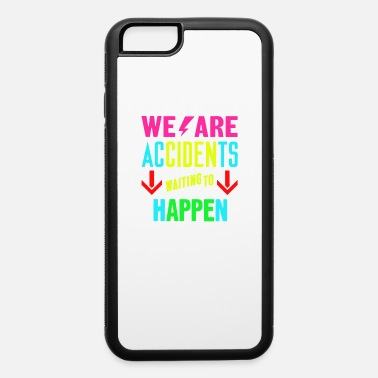 To Happen We are accidents waiting to happen - iPhone 6 Case