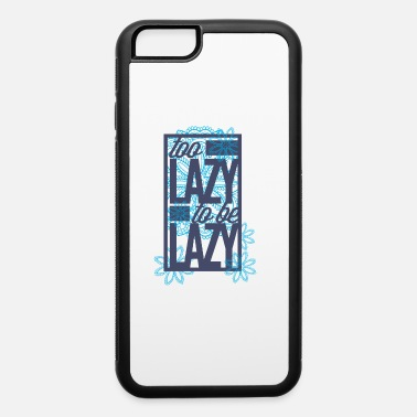 Lazy Too lazy to be lazy - iPhone 6 Case