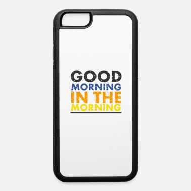 Morning good morning in the morning - iPhone 6 Case