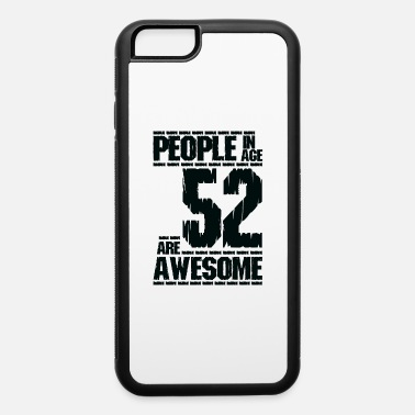 Age 52 PEOPLE IN AGE 52 ARE AWESOME - iPhone 6 Case