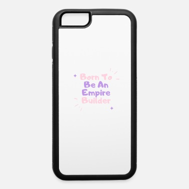 Born To Be An Empire Builder Born to be An Empire Builder - iPhone 6 Case