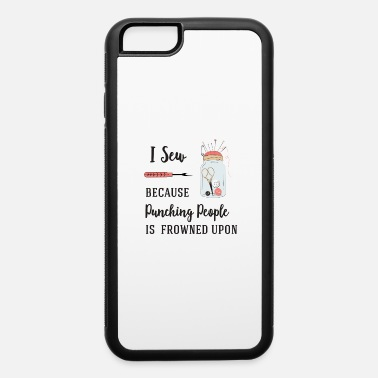 I sew because punching people is frowned upon - iPhone 6 Case