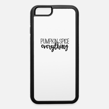 Pumpkin Spice Pumpkin Spice Everything TShirt Fall Autumn Latte Season - iPhone 6 Case